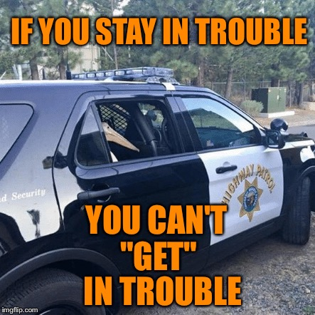 "We've all been there.. | IF YOU STAY IN TROUBLE YOU CAN'T ""GET"" IN TROUBLE 