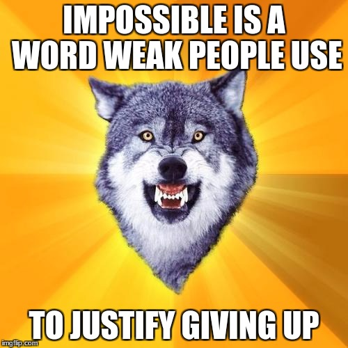 Courage Wolf Meme | IMPOSSIBLE IS A WORD WEAK PEOPLE USE TO JUSTIFY GIVING UP | image tagged in memes,courage wolf | made w/ Imgflip meme maker