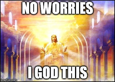 No worries | NO WORRIES I GOD THIS | image tagged in god,worried,funny memes,jesus,no words | made w/ Imgflip meme maker