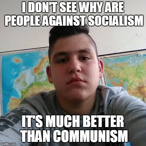 Stupid Student Stan | I DON'T SEE WHY ARE PEOPLE AGAINST SOCIALISM IT'S MUCH BETTER THAN COMMUNISM | image tagged in stupid student stan | made w/ Imgflip meme maker