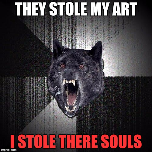 Insanity Wolf Meme | THEY STOLE MY ART I STOLE THERE SOULS | image tagged in memes,insanity wolf | made w/ Imgflip meme maker