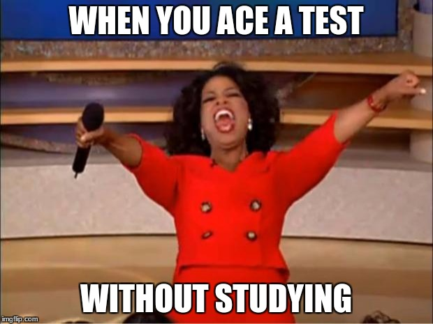 Oprah You Get A Meme | WHEN YOU ACE A TEST WITHOUT STUDYING | image tagged in memes,oprah you get a | made w/ Imgflip meme maker