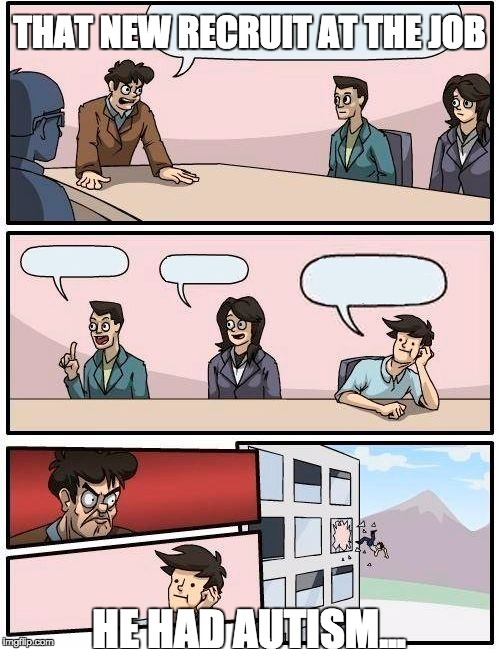 Boardroom Meeting Suggestion Meme | THAT NEW RECRUIT AT THE JOB HE HAD AUTISM... | image tagged in memes,boardroom meeting suggestion | made w/ Imgflip meme maker