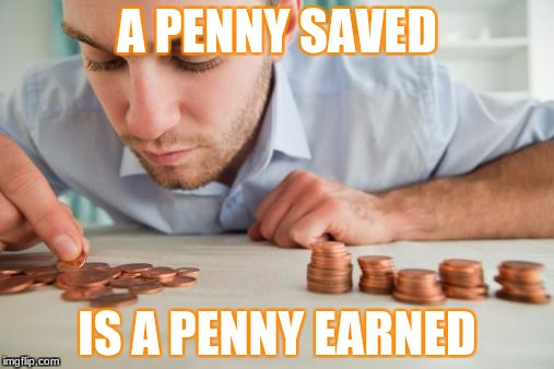 Counting pennies | A PENNY SAVED IS A PENNY EARNED | image tagged in counting pennies | made w/ Imgflip meme maker