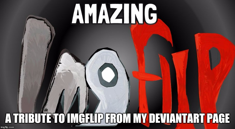 AMAZING Imgflip (this thing didn't get much support on my Deviantart page, so I figured I'd post it here now.) | A TRIBUTE TO IMGFLIP FROM MY DEVIANTART PAGE | image tagged in amazing imgflip,memes,deviantart,tribute,imgflip | made w/ Imgflip meme maker