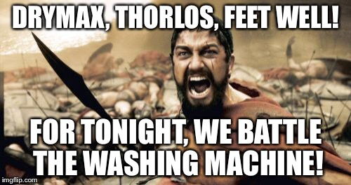 Sparta Leonidas Meme | DRYMAX, THORLOS, FEET WELL! FOR TONIGHT, WE BATTLE THE WASHING MACHINE! | image tagged in memes,sparta leonidas | made w/ Imgflip meme maker