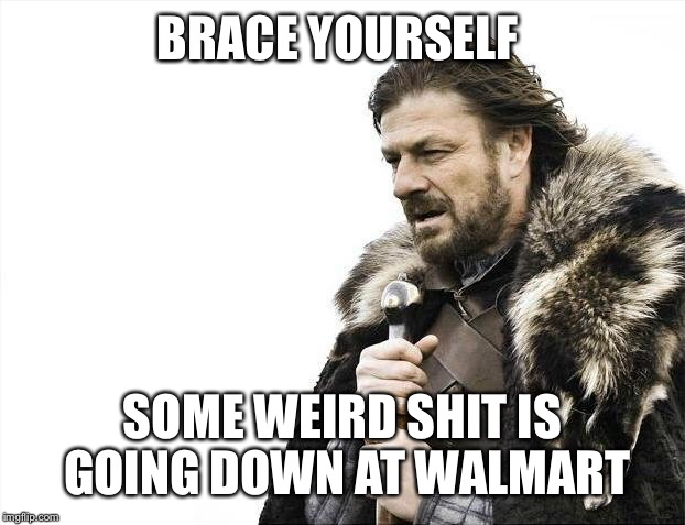 Brace Yourselves X is Coming Meme | BRACE YOURSELF SOME WEIRD SHIT IS GOING DOWN AT WALMART | image tagged in memes,brace yourselves x is coming | made w/ Imgflip meme maker