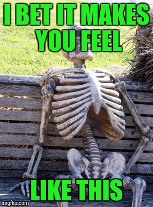 Waiting Skeleton Meme | I BET IT MAKES YOU FEEL LIKE THIS | image tagged in memes,waiting skeleton | made w/ Imgflip meme maker