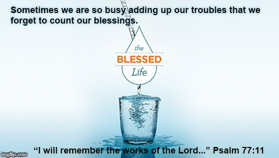 Blessed Life | image tagged in psalm 77 11,blessed life,blessed,count blessings,adding up troubles | made w/ Imgflip meme maker