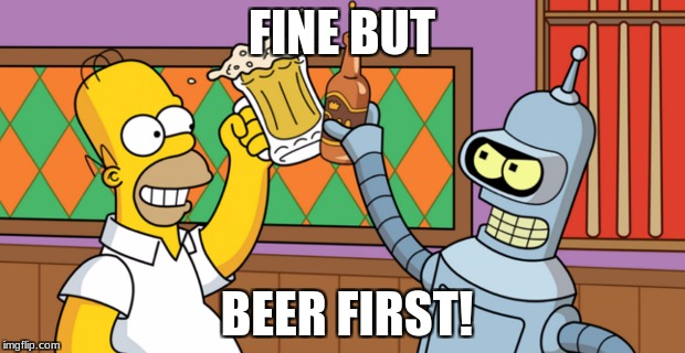 beer first | FINE BUT BEER FIRST! | image tagged in memes | made w/ Imgflip meme maker