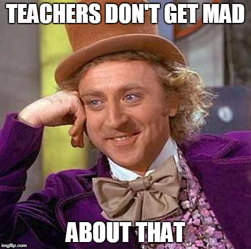 Creepy Condescending Wonka Meme | TEACHERS DON'T GET MAD ABOUT THAT | image tagged in memes,creepy condescending wonka | made w/ Imgflip meme maker