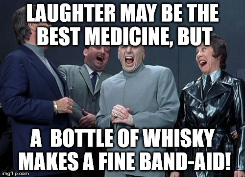 Laughing Villains Meme | LAUGHTER MAY BE THE BEST MEDICINE, BUT A  BOTTLE OF WHISKY MAKES A FINE BAND-AID! | image tagged in memes,laughing villains | made w/ Imgflip meme maker