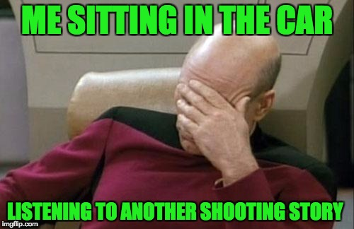 Captain Picard Facepalm Meme | ME SITTING IN THE CAR LISTENING TO ANOTHER SHOOTING STORY | image tagged in memes,captain picard facepalm | made w/ Imgflip meme maker