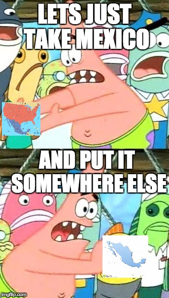 Put It Somewhere Else Patrick Meme |  LETS JUST TAKE MEXICO; AND PUT IT SOMEWHERE ELSE | image tagged in memes,put it somewhere else patrick | made w/ Imgflip meme maker