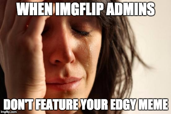 First World Problems Meme | WHEN IMGFLIP ADMINS DON'T FEATURE YOUR EDGY MEME | image tagged in memes,first world problems | made w/ Imgflip meme maker