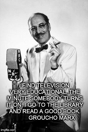 Educational TV | I FIND TELEVISION VERY EDUCATIONAL. THE MINUTE SOMEBODY TURNS IT ON, I GO TO THE LIBRARY AND READ A GOOD BOOK.           GROUCHO MARX | image tagged in groucho marx,television,book | made w/ Imgflip meme maker