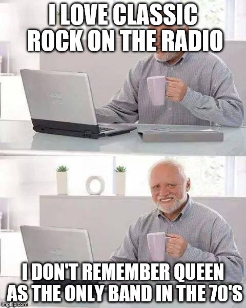 The 4th time in an hour I turned the radio off | I LOVE CLASSIC ROCK ON THE RADIO I DON'T REMEMBER QUEEN AS THE ONLY BAND IN THE 70'S | image tagged in memes,hide the pain harold,rock and roll,rock,rock music | made w/ Imgflip meme maker