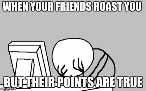 Computer Guy Facepalm Meme | WHEN YOUR FRIENDS ROAST YOU BUT THEIR POINTS ARE TRUE | image tagged in memes,computer guy facepalm | made w/ Imgflip meme maker