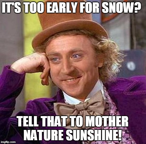 Snow Already ? | IT'S TOO EARLY FOR SNOW? TELL THAT TO MOTHER NATURE SUNSHINE! | image tagged in memes,creepy condescending wonka,winter | made w/ Imgflip meme maker
