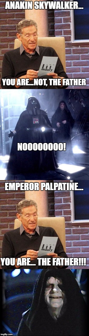 When you thought you were | ANAKIN SKYWALKER... YOU ARE...NOT, THE FATHER NOOOOOOOO! EMPEROR PALPATINE... YOU ARE... THE FATHER!!! | image tagged in memes,star wars,maury lie detector | made w/ Imgflip meme maker