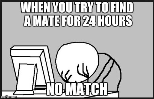 Sorry buddy  | WHEN YOU TRY TO FIND A MATE FOR 24 HOURS NO MATCH | image tagged in lol,sad,funny | made w/ Imgflip meme maker