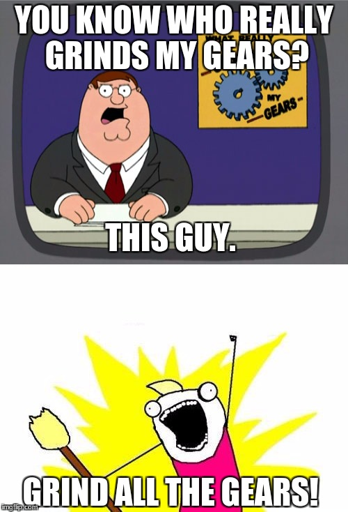 Peter Griffin Special Report | YOU KNOW WHO REALLY GRINDS MY GEARS? THIS GUY. GRIND ALL THE GEARS! | image tagged in memes,peter griffin news,x all the y,you know what really grinds my gears | made w/ Imgflip meme maker