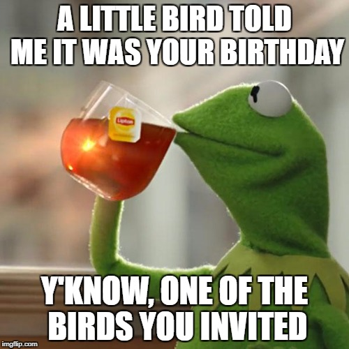 But Thats None Of My Business Meme | A LITTLE BIRD TOLD ME IT WAS YOUR BIRTHDAY Y'KNOW, ONE OF THE BIRDS YOU INVITED | image tagged in memes,but thats none of my business,kermit the frog | made w/ Imgflip meme maker