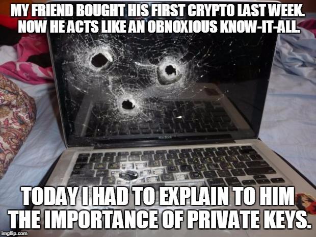 MY FRIEND BOUGHT HIS FIRST CRYPTO LAST WEEK. NOW HE ACTS LIKE AN OBNOXIOUS KNOW-IT-ALL. TODAY I HAD TO EXPLAIN TO HIM THE IMPORTANCE OF PRIV | image tagged in dead laptop | made w/ Imgflip meme maker