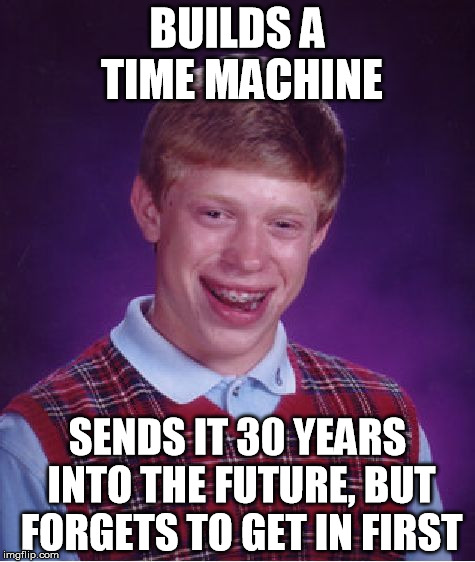 Bad Luck Brian Meme | BUILDS A TIME MACHINE SENDS IT 30 YEARS INTO THE FUTURE, BUT FORGETS TO GET IN FIRST | image tagged in memes,bad luck brian | made w/ Imgflip meme maker