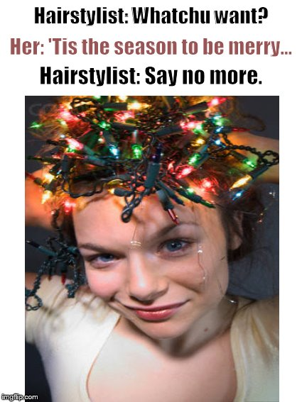 Meanwhile, at the beauty salon.... | Hairstylist: Whatchu want? Hairstylist: Say no more. Her: 'Tis the season to be merry... | image tagged in hairstyle,fashion,hairdresser,funny haircut | made w/ Imgflip meme maker
