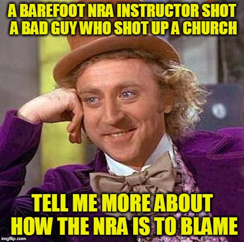 Creepy Condescending Wonka Meme | A BAREFOOT NRA INSTRUCTOR SHOT A BAD GUY WHO SHOT UP A CHURCH TELL ME MORE ABOUT HOW THE NRA IS TO BLAME | image tagged in memes,creepy condescending wonka | made w/ Imgflip meme maker
