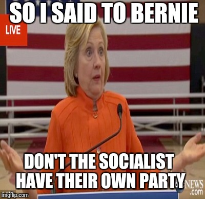 SO I SAID TO BERNIE DON'T THE SOCIALIST HAVE THEIR OWN PARTY | made w/ Imgflip meme maker