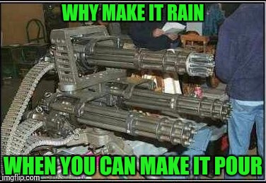 WHY MAKE IT RAIN WHEN YOU CAN MAKE IT POUR | made w/ Imgflip meme maker