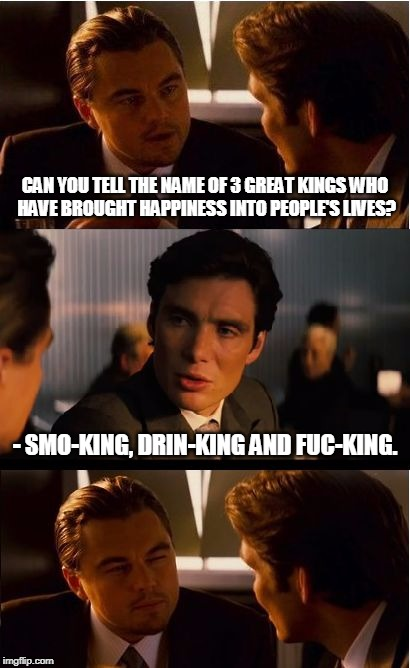 Inception Meme | CAN YOU TELL THE NAME OF 3 GREAT KINGS WHO HAVE BROUGHT HAPPINESS INTO PEOPLE'S LIVES? - SMO-KING, DRIN-KING AND FUC-KING. | image tagged in memes,inception | made w/ Imgflip meme maker