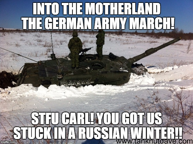 Leopard 2 tank in snow damnit Carl | INTO THE MOTHERLAND THE GERMAN ARMY MARCH! STFU CARL! YOU GOT US STUCK IN A RUSSIAN WINTER!! | image tagged in leopard 2 tank in snow damnit carl | made w/ Imgflip meme maker