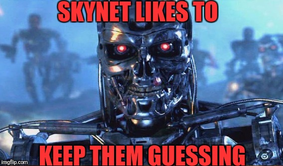 SKYNET LIKES TO KEEP THEM GUESSING | made w/ Imgflip meme maker