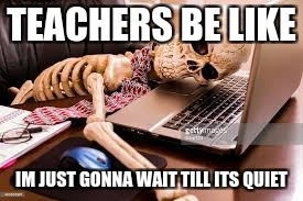 TEACHERS BE LIKE IM JUST GONNA WAIT TILL ITS QUIET | image tagged in ill wait | made w/ Imgflip meme maker