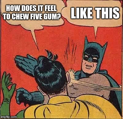 Batman Slapping Robin Meme | HOW DOES IT FEEL TO CHEW FIVE GUM? LIKE THIS | image tagged in memes,batman slapping robin | made w/ Imgflip meme maker