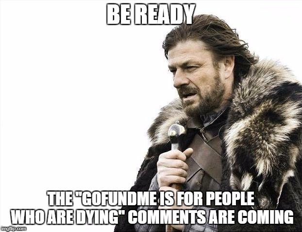 "I've seen this all too often | BE READY THE ""GOFUNDME IS FOR PEOPLE WHO ARE DYING"" COMMENTS ARE COMING 