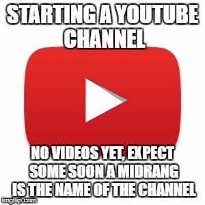 Youtube | STARTING A YOUTUBE CHANNEL NO VIDEOS YET, EXPECT SOME SOON A MIDRANG IS THE NAME OF THE CHANNEL | image tagged in youtube | made w/ Imgflip meme maker