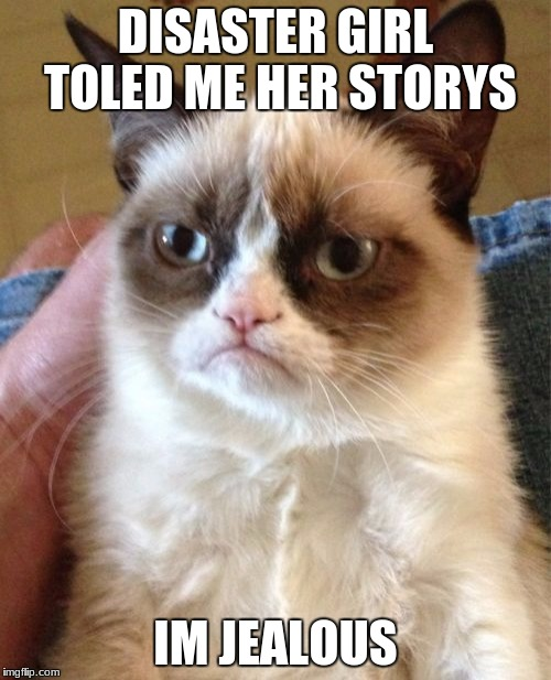 Grumpy Cat Meme | DISASTER GIRL TOLED ME HER STORYS IM JEALOUS | image tagged in memes,grumpy cat | made w/ Imgflip meme maker