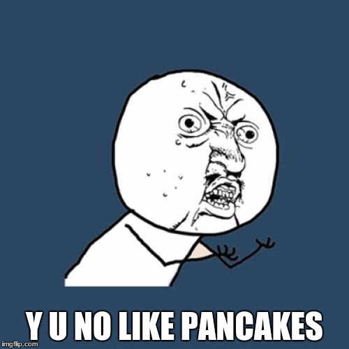 Y U No Meme | Y U NO LIKE PANCAKES | image tagged in memes,y u no | made w/ Imgflip meme maker