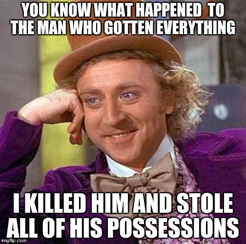 Creepy Condescending Wonka Meme | YOU KNOW WHAT HAPPENED  TO THE MAN WHO GOTTEN EVERYTHING I KILLED HIM AND STOLE ALL OF HIS POSSESSIONS | image tagged in memes,creepy condescending wonka | made w/ Imgflip meme maker