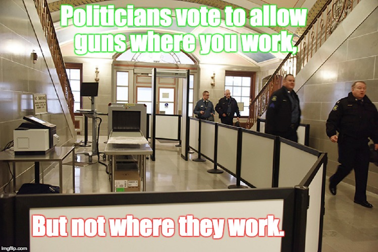 Gun Control | Politicians vote to allow guns where you work, But not where they work. | image tagged in 2nd amendment,gun control,hypocrisy,gop,nra,republicans | made w/ Imgflip meme maker