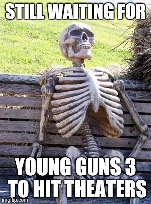 Waiting Skeleton Meme | STILL WAITING FOR YOUNG GUNS 3 TO HIT THEATERS | image tagged in memes,waiting skeleton | made w/ Imgflip meme maker
