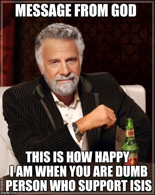 The Most Interesting Man In The World Meme | MESSAGE FROM GOD THIS IS HOW HAPPY I AM WHEN YOU ARE DUMB PERSON WHO SUPPORT ISIS | image tagged in memes,the most interesting man in the world | made w/ Imgflip meme maker