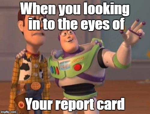 X, X Everywhere Meme | When you looking in to the eyes of Your report card | image tagged in memes,x,x everywhere,x x everywhere | made w/ Imgflip meme maker