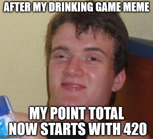 Inching closer to that top 100 | AFTER MY DRINKING GAME MEME MY POINT TOTAL NOW STARTS WITH 420 | image tagged in memes,10 guy,drinking games,420 blaze it | made w/ Imgflip meme maker