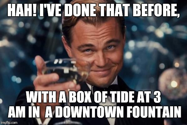 Leonardo Dicaprio Cheers Meme | HAH! I'VE DONE THAT BEFORE, WITH A BOX OF TIDE AT 3 AM IN  A DOWNTOWN FOUNTAIN | image tagged in memes,leonardo dicaprio cheers | made w/ Imgflip meme maker
