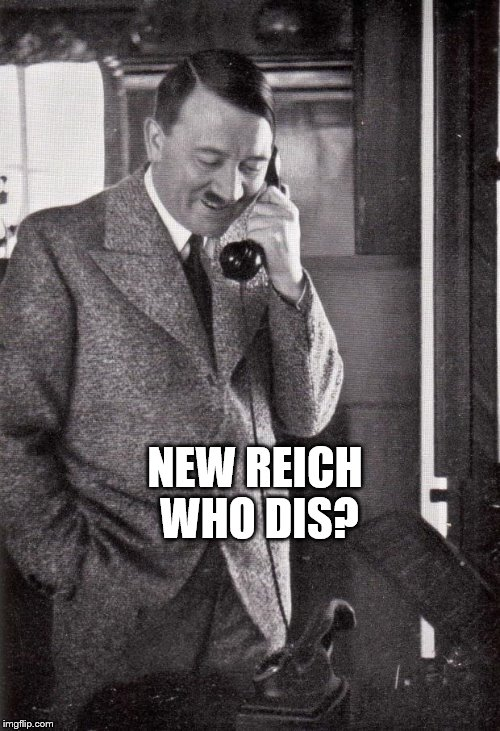 new reich who dis | NEW REICH WHO DIS? | image tagged in hitler,4th reich,new phone,iphone x | made w/ Imgflip meme maker